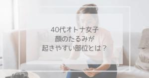 40代オトナ女子 顔のたるみが起きやすい部位とは?(アイキャッチ)